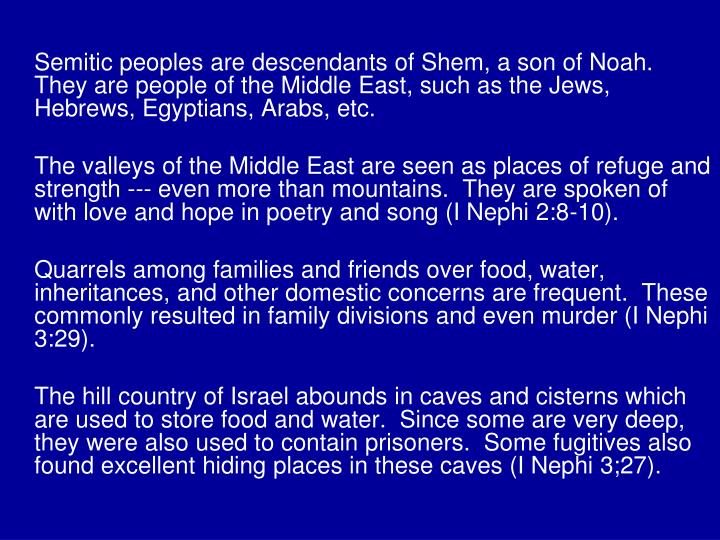 Semitic peoples are descendants of Shem, a son of Noah.  They are people of the Middle East, such as the Jews, Hebrews, Egyptians, Arabs, etc.