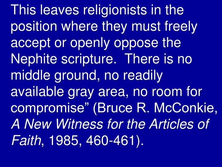 "This leaves religionists in the position where they must freely accept or openly oppose the Nephite scripture.  There is no middle ground, no readily available gray area, no room for compromise"" (Bruce R. McConkie,"