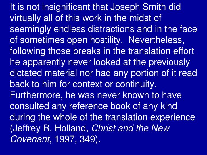 It is not insignificant that Joseph Smith did virtually all of this work in the midst of seemingly endless distractions and in the face of sometimes open hostility.  Nevertheless, following those breaks in the translation effort he apparently never looked at the previously dictated material nor had any portion of it read back to him for context or continuity.  Furthermore, he was never known to have consulted any reference book of any kind during the whole of the translation experience (Jeffrey R. Holland,