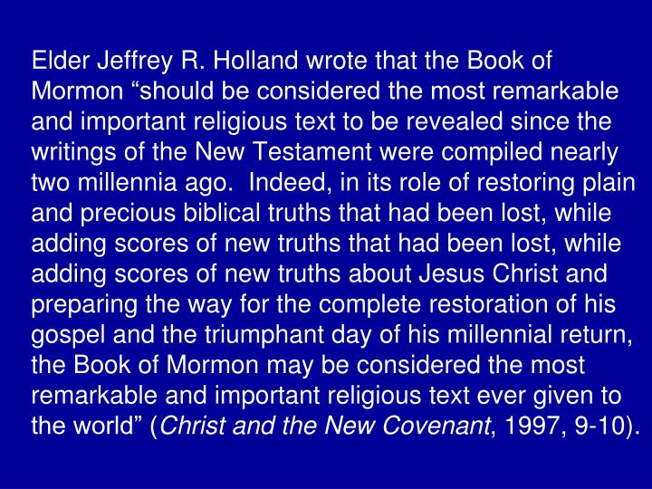 "Elder Jeffrey R. Holland wrote that the Book of Mormon ""should be considered the most remarkable and important religious text to be revealed since the writings of the New Testament were compiled nearly two millennia ago.  Indeed, in its role of restoring plain and precious biblical truths that had been lost, while adding scores of new truths that had been lost, while adding scores of new truths about Jesus Christ and preparing the way for the complete restoration of his gospel and the triumphant day of his millennial return, the Book of Mormon may be considered the most remarkable and important religious text ever given to the world"" ("