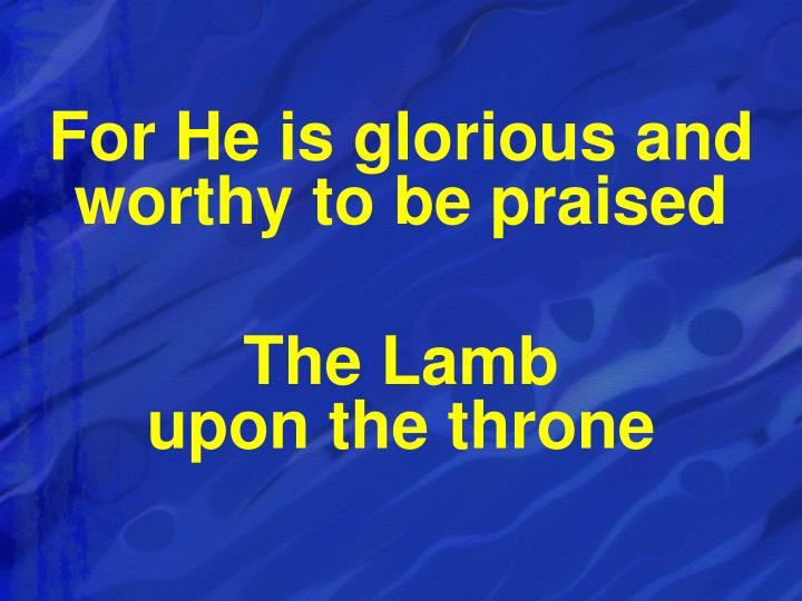 For He is glorious and worthy to be praised