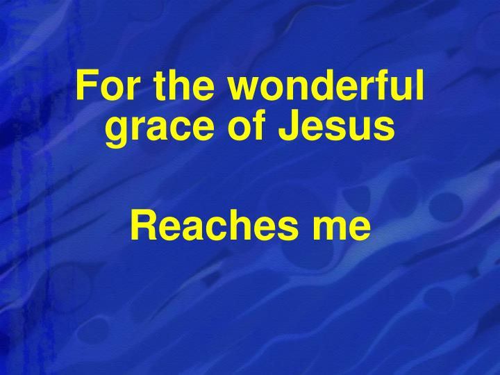 For the wonderful grace of Jesus