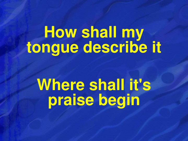 How shall my                  tongue describe it