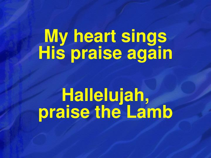 My heart sings                       His praise again
