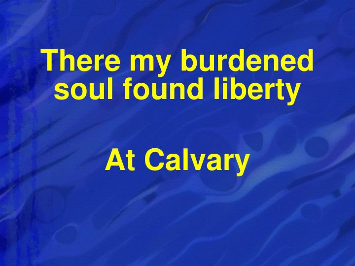 There my burdened soul found liberty
