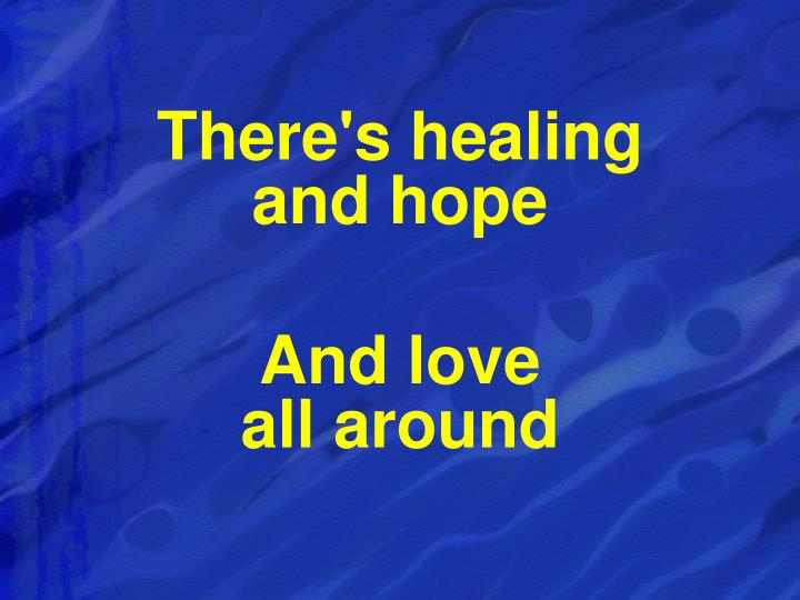 There's healing                    and hope