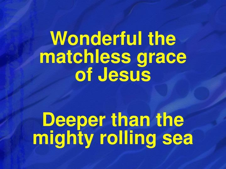 Wonderful the matchless grace                 of Jesus