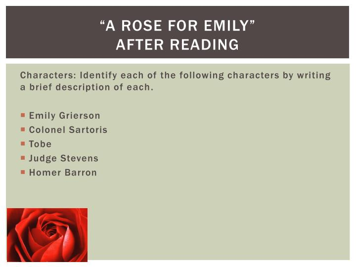 the importance of the minor characters in a rose for emily by william faulkner Yup: if anyone in a rose for emily is worthy of our sympathy, it's tobe tobe gave his whole life to the care of miss emily he protected her privacy from the prying eyes and ears of the town—in fact, for most of miss emily's life, tobe is her only tenuous connection to the outside world.