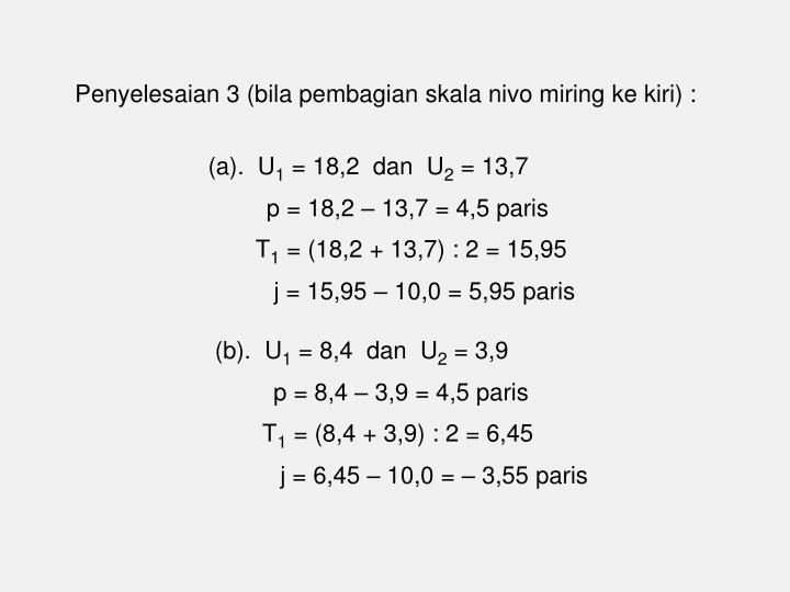 Penyelesaian 3 (bila pembagian skala nivo miring ke kiri) :