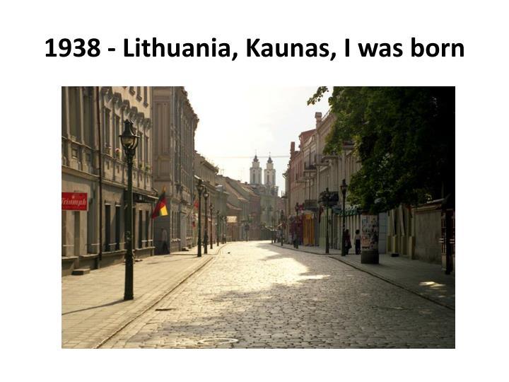 1938 - Lithuania, Kaunas, I was born