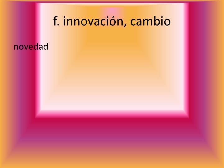 f. innovación, cambio