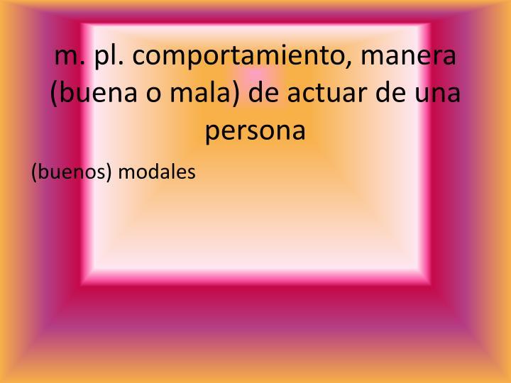 m. pl. comportamiento, manera (buena o mala) de actuar de una persona
