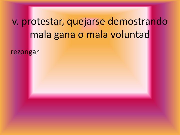 v. protestar, quejarse demostrando mala gana o mala voluntad