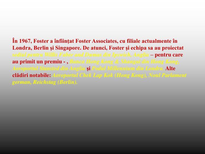 În 1967, Foster a înfiinţat Foster Associates, cu filiale actualmente în