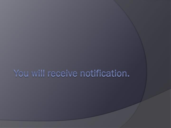 You will receive notification.
