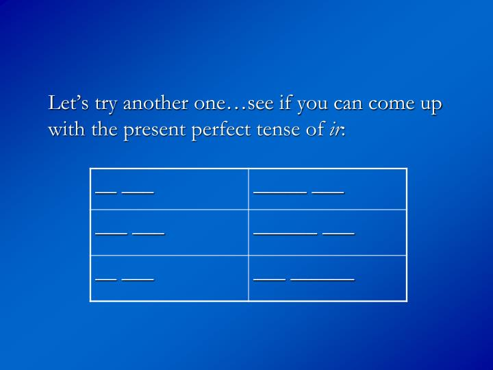 Let's try another one…see if you can come up with the present perfect tense of