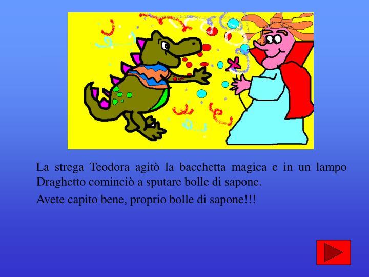 La strega Teodora agit la bacchetta magica e in un lampo Draghetto cominci a sputare bolle di sapone.