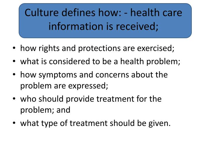 Culture defines how: - health care information is received;