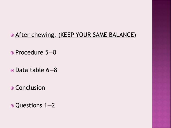 After chewing: (KEEP YOUR SAME BALANCE