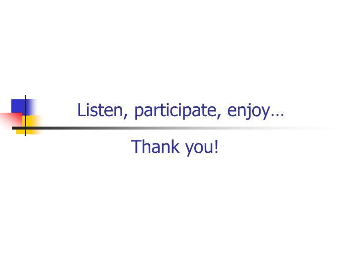 Listen, participate, enjoy…