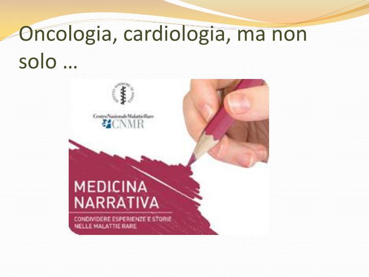 Oncologia, cardiologia, ma non solo …