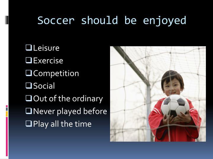 Soccer should be enjoyed