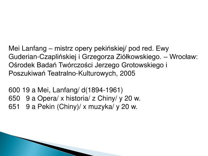 Mei Lanfang – mistrz opery pekińskiej/ pod red. Ewy Guderian-Czaplińskiej i Grzegorza Ziółkowskiego. – Wrocław: Ośrodek Badań Twórczości Jerzego Grotowskiego i Poszukiwań Teatralno-Kulturowych, 2005