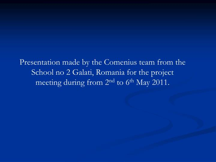 Presentation made by the Comenius team from the School no 2 Galati, Romania for the project meeting during from 2