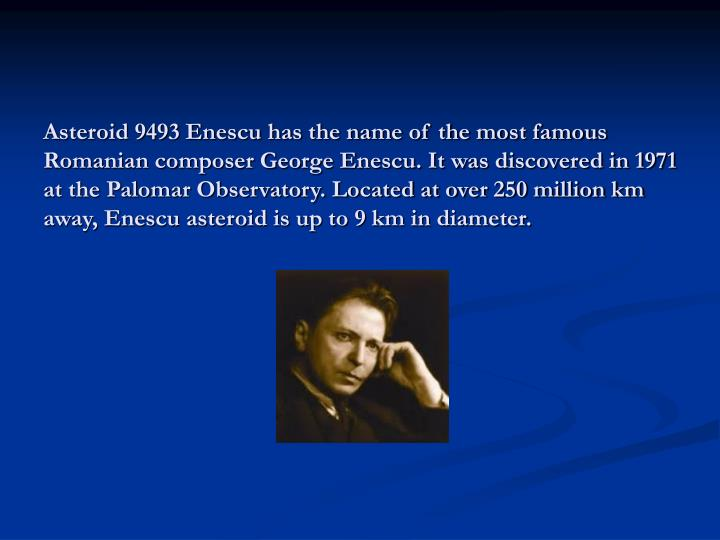 Asteroid 9493 Enescu has the name of the most famous Romanian composer George Enescu. It was discovered in 1971 at the Palomar Observatory. Located at over 250 million km away, Enescu asteroid is up to 9 km in diameter.