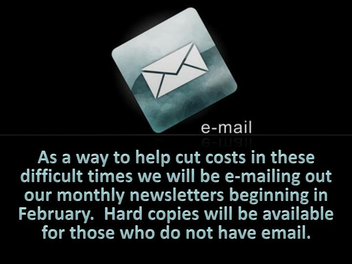 As a way to help cut costs in these difficult times we will be e-mailing out our monthly newsletters beginning in February.  Hard copies will be available for those who do not have email.