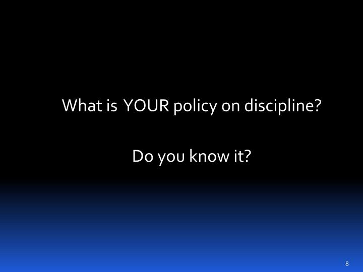 What is  YOUR policy on discipline?