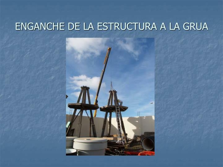 ENGANCHE DE LA ESTRUCTURA A LA GRUA
