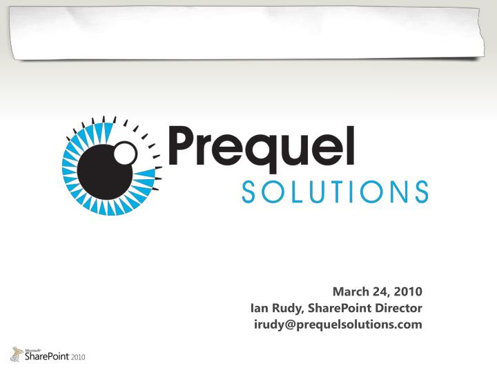 March 24 2010 ian rudy sharepoint director irudy@prequelsolutions com