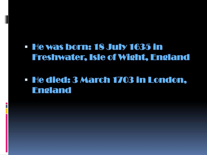He was born: 18 July 1635 in Freshwater, Isle of Wight, England