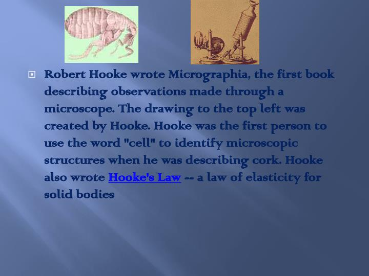 "Robert Hooke wrote Micrographia, the first book describing observations made through a microscope. The drawing to the top left was created by Hooke. Hooke was the first person to use the word ""cell"" to identify microscopic structures when he was describing cork. Hooke also wrote"