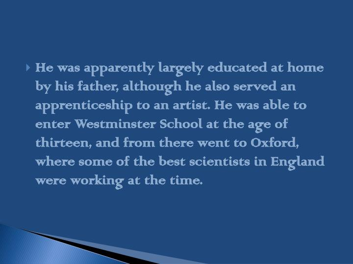 He was apparently largely educated at home by his father, although he also served an apprenticeship to an artist. He was able to enter Westminster School at the age of thirteen, and from there went to Oxford, where some of the best scientists in England were working at the time.