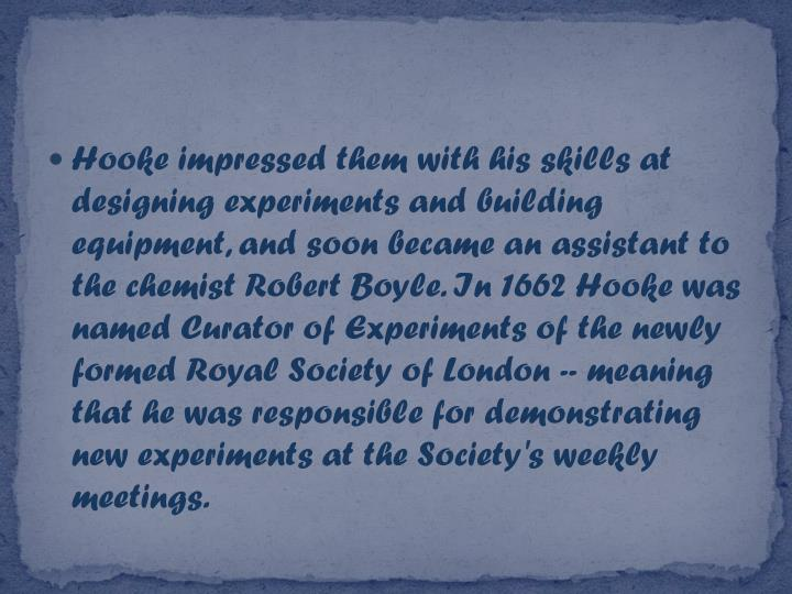 Hooke impressed them with his skills at designing experiments and building equipment, and soon became an assistant to the chemist Robert Boyle. In 1662 Hooke was named Curator of Experiments of the newly formed Royal Society of London -- meaning that he was responsible for demonstrating new experiments at the Society's weekly meetings.
