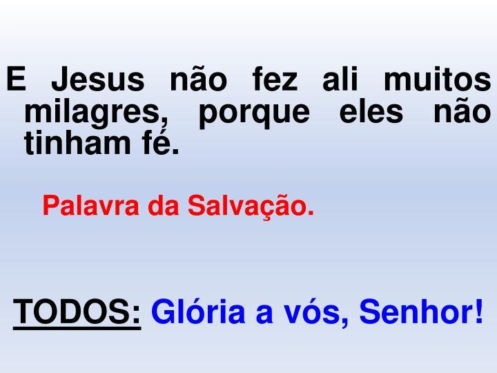 E Jesus não fez ali muitos milagres, porque eles não tinham fé.