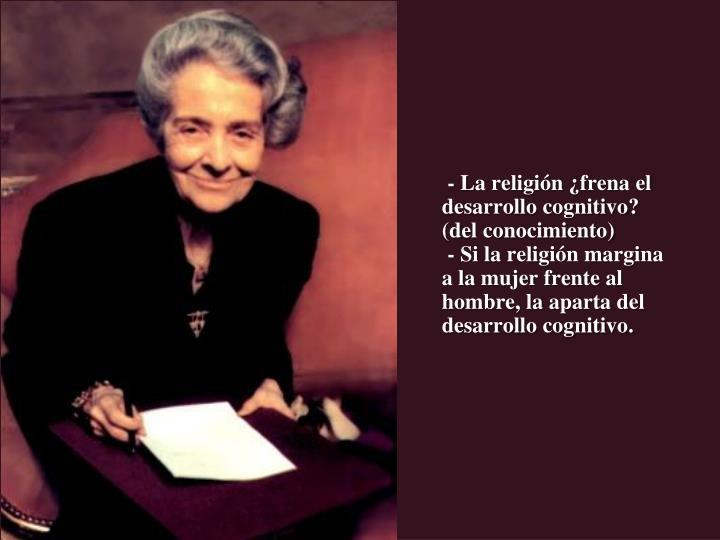 - La religión ¿frena el desarrollo cognitivo?   (del conocimiento)