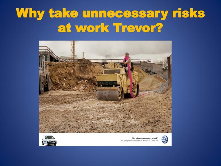Why take unnecessary risks at work Trevor?