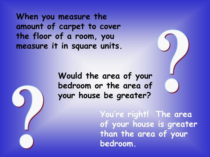 When you measure the amount of carpet to cover the floor of a room, you measure it in square units.