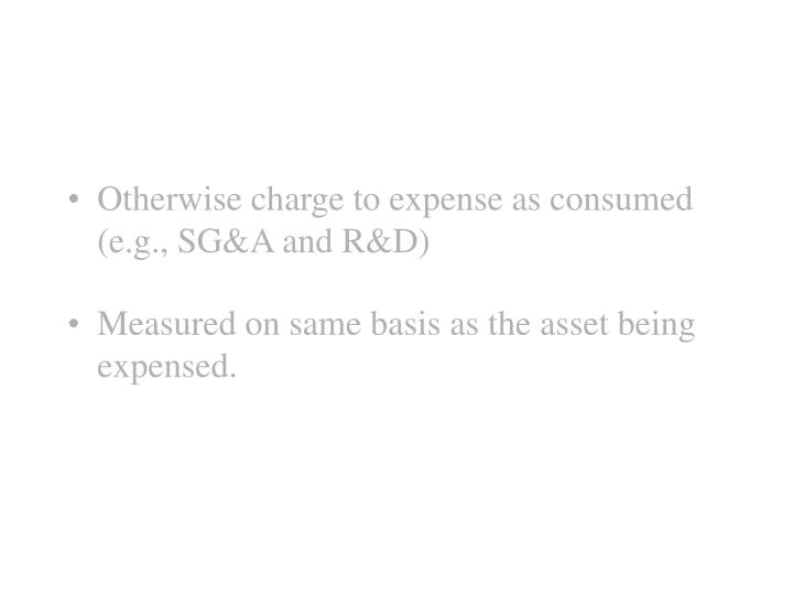 Otherwise charge to expense as consumed (e.g., SG&A and R&D)