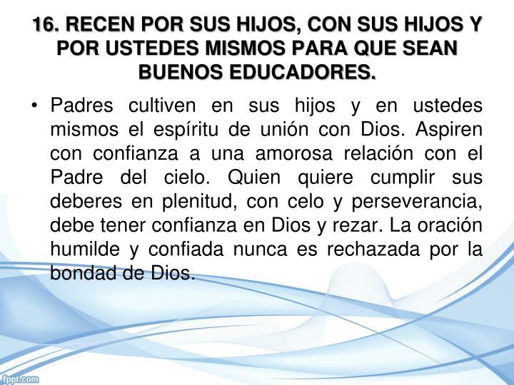 16. RECEN POR SUS HIJOS, CON SUS HIJOS Y POR USTEDES MISMOS PARA QUE SEAN BUENOS EDUCADORES.