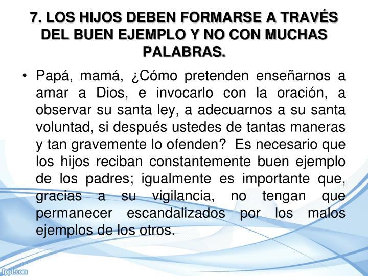 7. LOS HIJOS DEBEN FORMARSE A TRAVÉS DEL BUEN EJEMPLO Y NO CON MUCHAS PALABRAS.