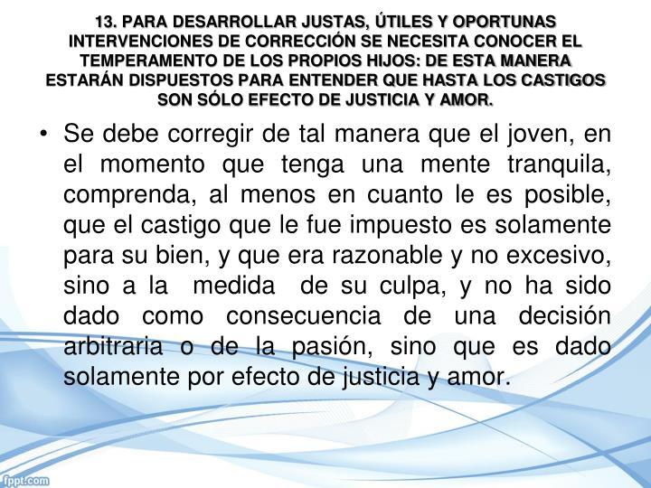 13. PARA DESARROLLAR JUSTAS, ÚTILES Y OPORTUNAS INTERVENCIONES DE CORRECCIÓN SE NECESITA CONOCER EL TEMPERAMENTO DE LOS PROPIOS HIJOS: DE ESTA MANERA ESTARÁN DISPUESTOS PARA ENTENDER QUE HASTA LOS CASTIGOS SON SÓLO EFECTO DE JUSTICIA Y AMOR.