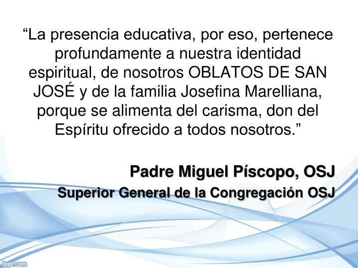 """""""La presencia educativa, por eso, pertenece profundamente a nuestra identidad espiritual, de nosotros OBLATOS DE SAN JOSÉ y de la familia Josefina Marelliana,  porque se alimenta del carisma, don del Espíritu ofrecido a todos nosotros."""""""