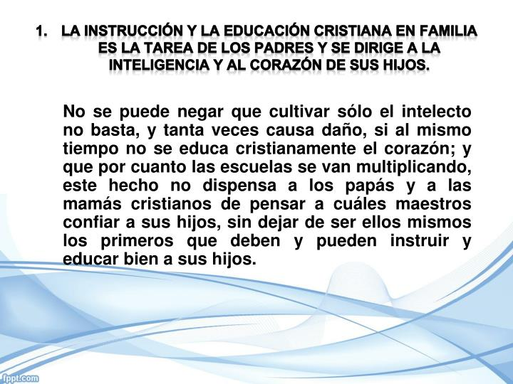 lA INSTRUCCIÓN Y LA EDUCACIÓN CRISTIANA EN FAMILIA ES LA TAREA DE LOS PADRES Y SE DIRIGE A LA INTELIGENCIA Y AL CORAZÓN DE SUS HIJOS.