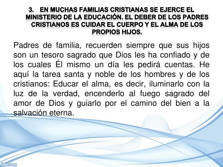 En muchas familias cristianas se ejerce el ministerio de la educación. El deber de los padres cristianos es cuidar el cuerpo y el alma de los propios hijos.