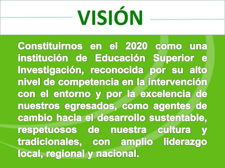 Constituirnos en el 2020 como una institución de Educación Superior e Investigación, reconocida por su alto nivel de competencia en la intervención con el entorno y por la excelencia de nuestros egresados, como agentes de cambio hacia el desarrollo sustentable, respetuosos de nuestra cultura y tradicionales, con amplio liderazgo local, regional y nacional.