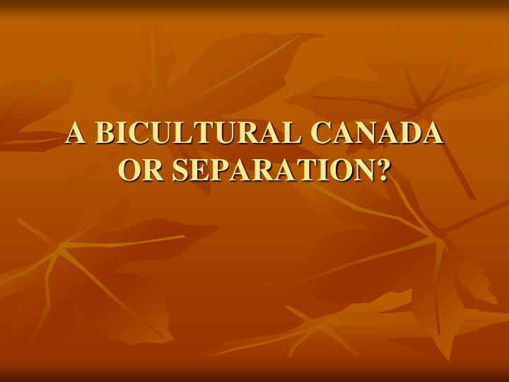 A BICULTURAL CANADA OR SEPARATION?
